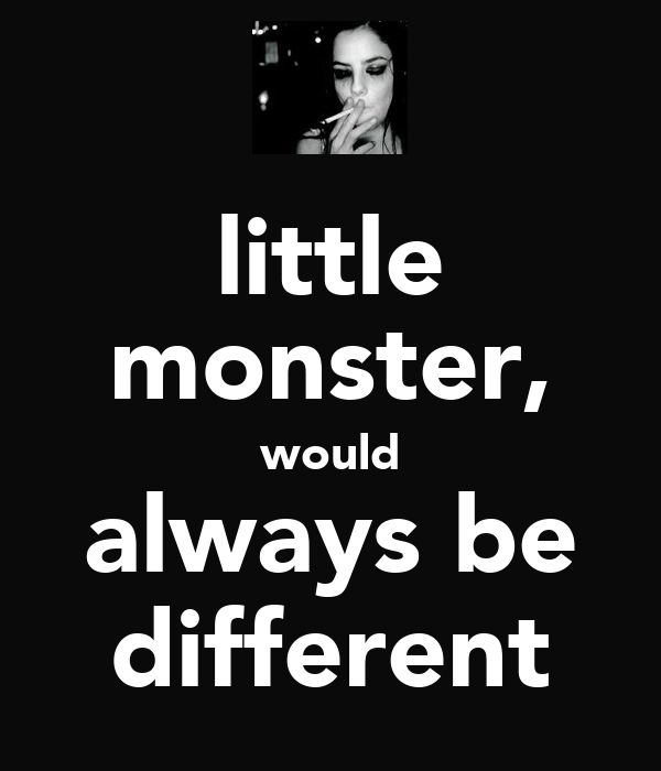 little monster, would always be different
