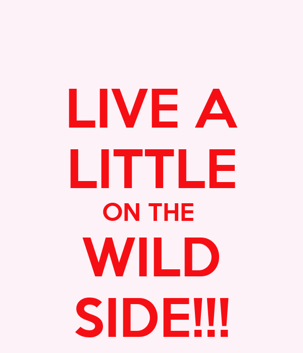 LIVE A LITTLE ON THE  WILD SIDE!!!