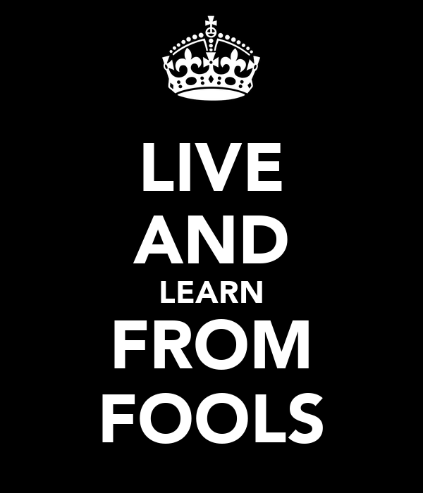LIVE AND LEARN FROM FOOLS