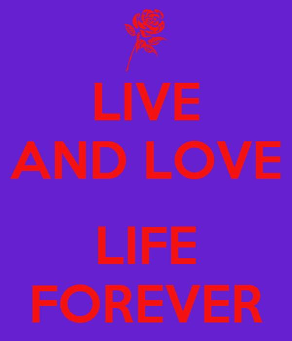 LIVE AND LOVE  LIFE FOREVER