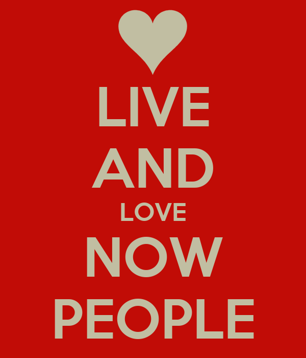 LIVE AND LOVE NOW PEOPLE