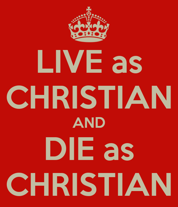LIVE as CHRISTIAN AND DIE as CHRISTIAN