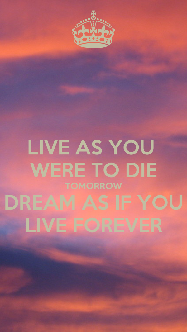 LIVE AS YOU  WERE TO DIE TOMORROW DREAM AS IF YOU LIVE FOREVER