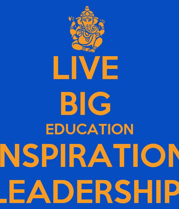 LIVE  BIG  EDUCATION INSPIRATION LEADERSHIP