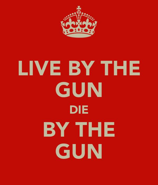 LIVE BY THE GUN DIE BY THE GUN