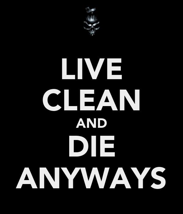 LIVE CLEAN AND DIE ANYWAYS