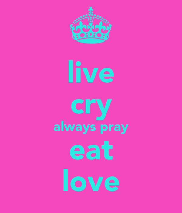 live cry always pray eat love