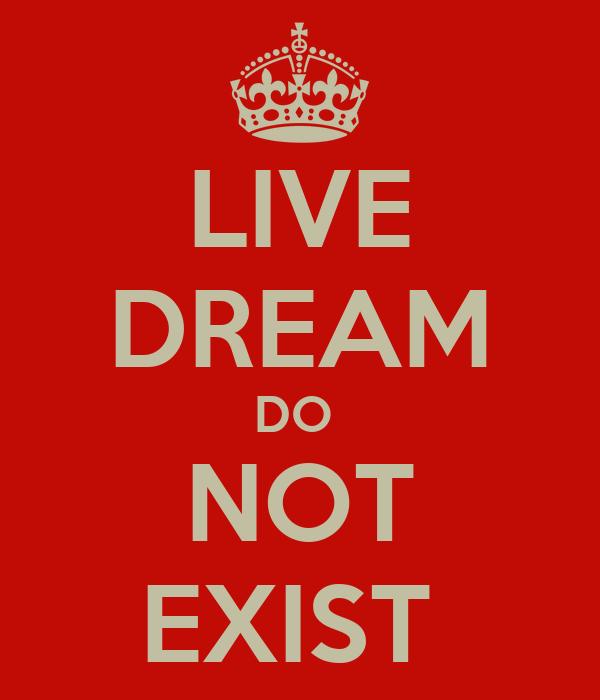 LIVE DREAM DO  NOT EXIST