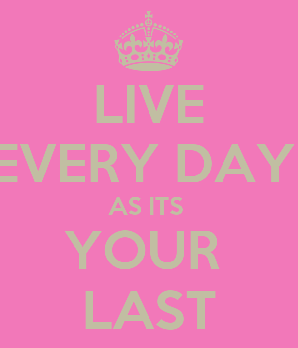LIVE EVERY DAY  AS ITS  YOUR  LAST