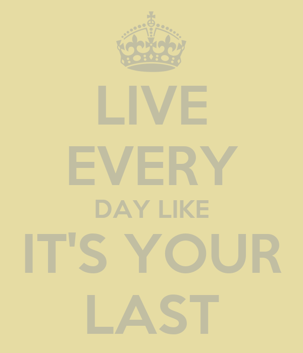 LIVE EVERY DAY LIKE IT'S YOUR LAST