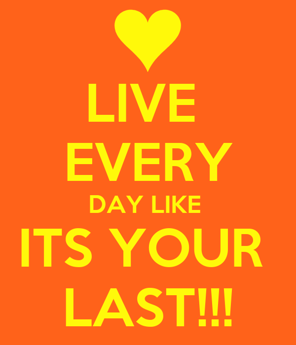 LIVE  EVERY DAY LIKE  ITS YOUR  LAST!!!