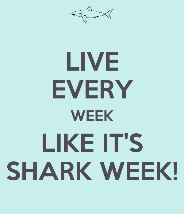 LIVE EVERY WEEK LIKE IT'S SHARK WEEK!