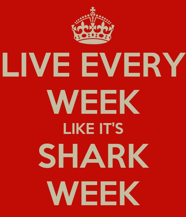 LIVE EVERY WEEK LIKE IT'S SHARK WEEK