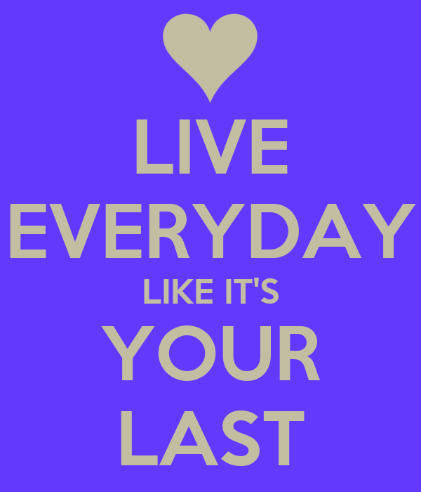 LIVE EVERYDAY LIKE IT'S YOUR LAST
