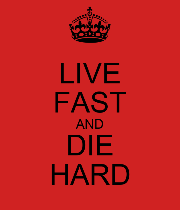 LIVE FAST AND DIE HARD