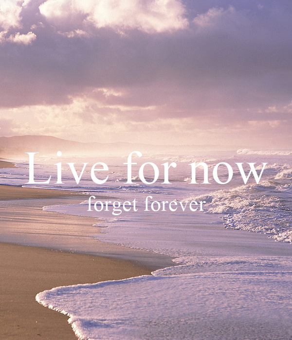 Live for now forget forever