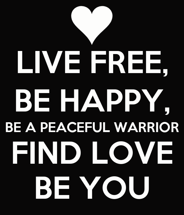 LIVE FREE, BE HAPPY, BE A PEACEFUL WARRIOR FIND LOVE BE YOU