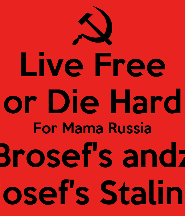 Live Free or Die Hard For Mama Russia Brosef's andz Josef's Stalinz