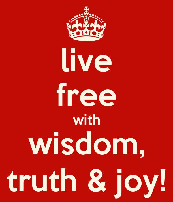 live free with wisdom, truth & joy!