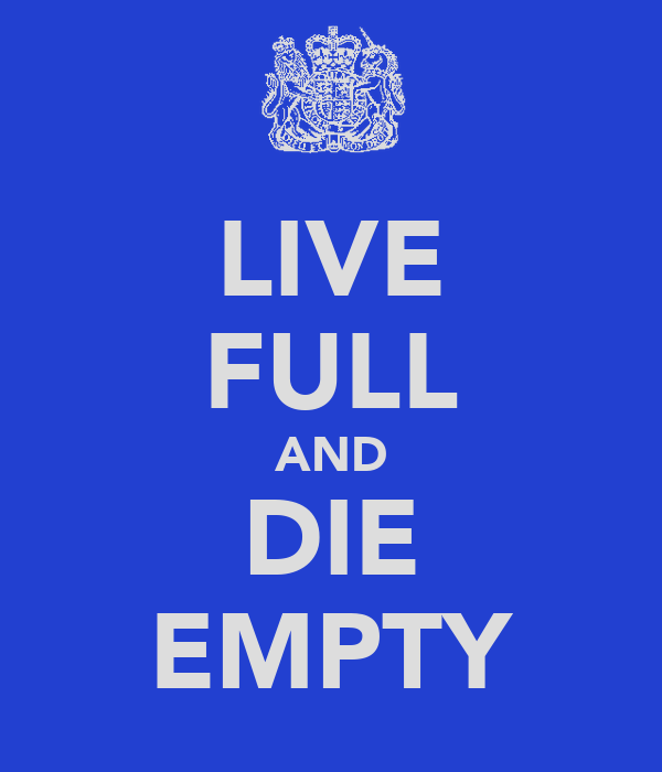 LIVE FULL AND DIE EMPTY