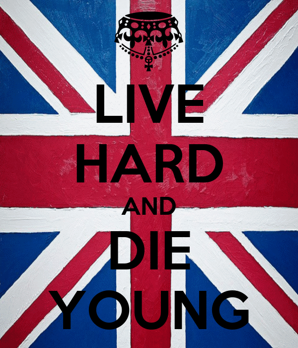 LIVE HARD AND DIE YOUNG