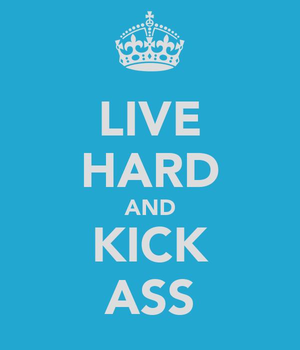 LIVE HARD AND KICK ASS