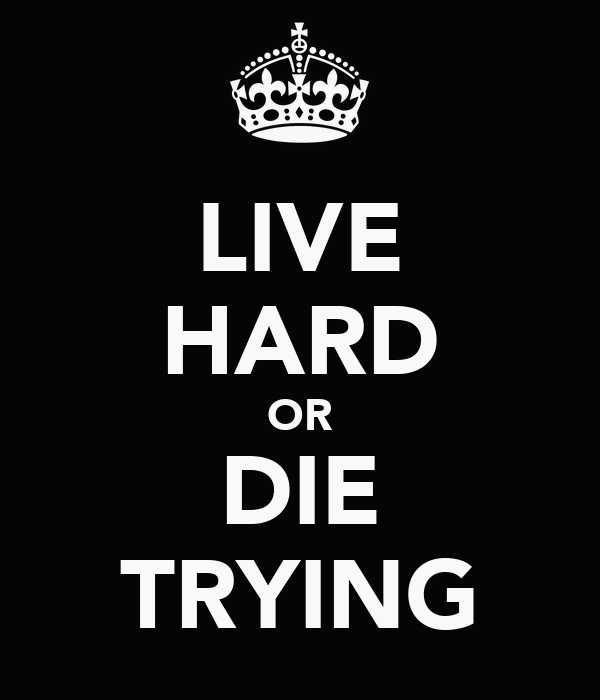LIVE HARD OR DIE TRYING