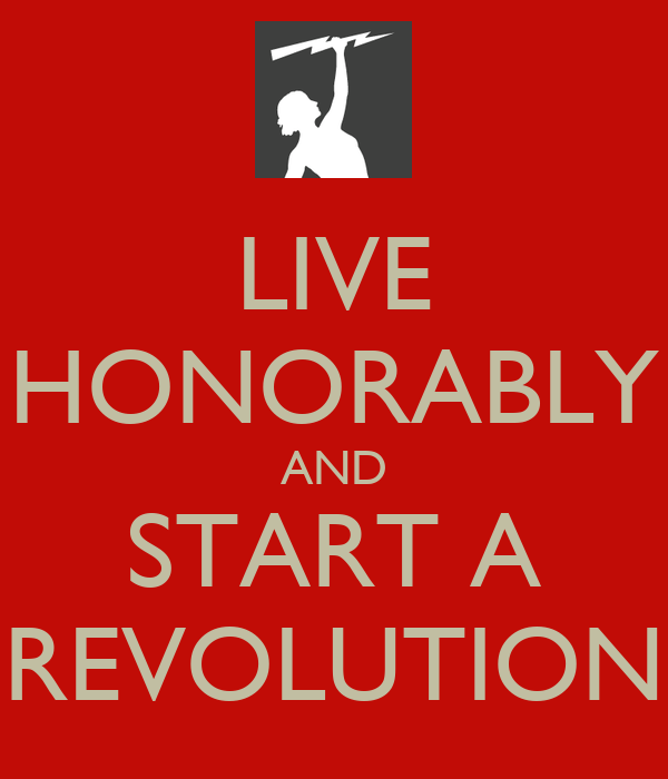 LIVE HONORABLY AND START A REVOLUTION