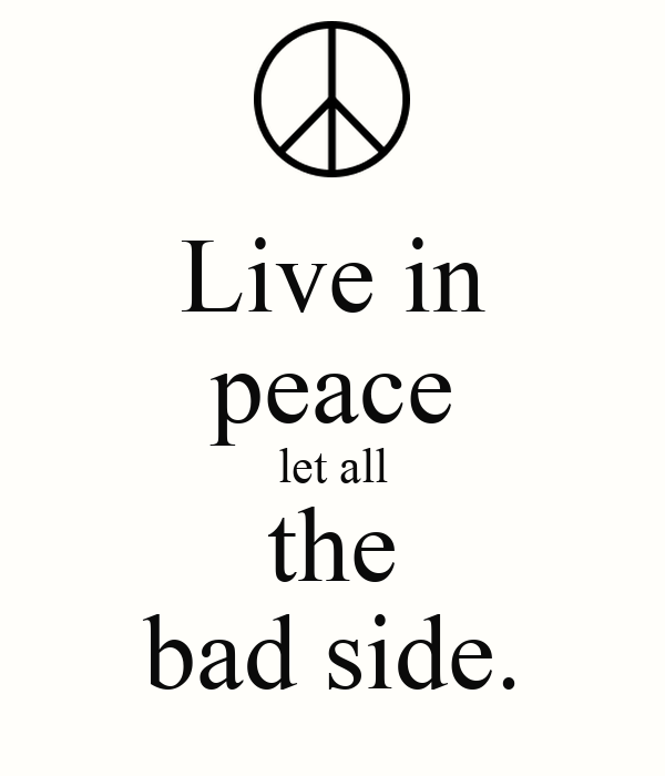 Live in peace let all the bad side.