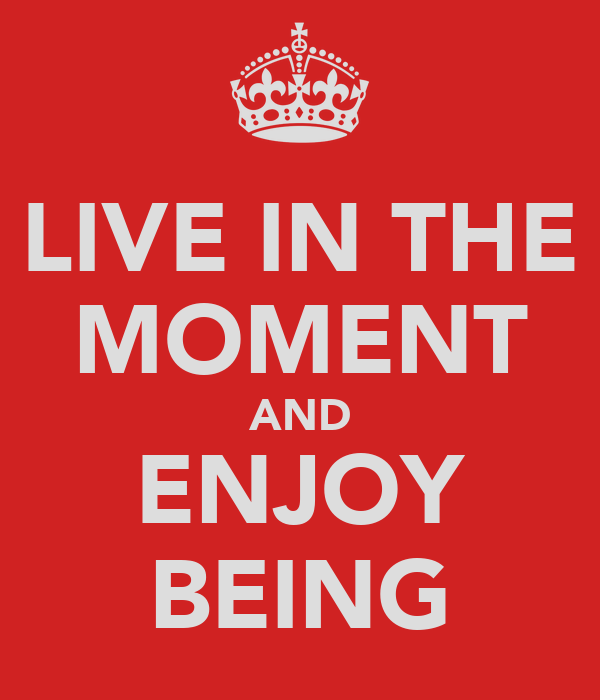 LIVE IN THE MOMENT AND ENJOY BEING