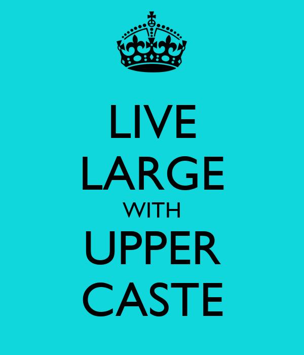 LIVE LARGE WITH UPPER CASTE