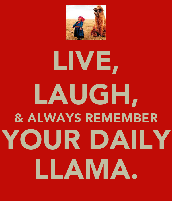LIVE, LAUGH, & ALWAYS REMEMBER  YOUR DAILY  LLAMA.