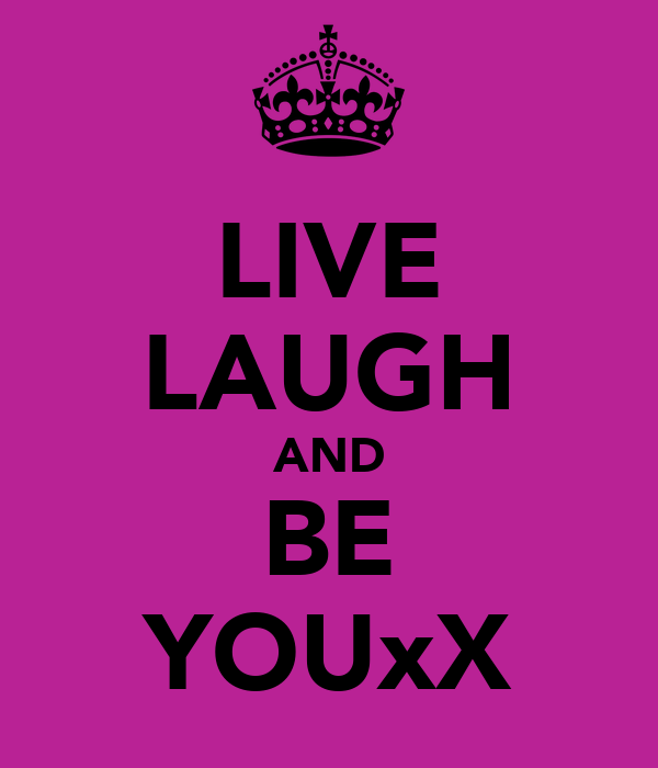 LIVE LAUGH AND BE YOUxX