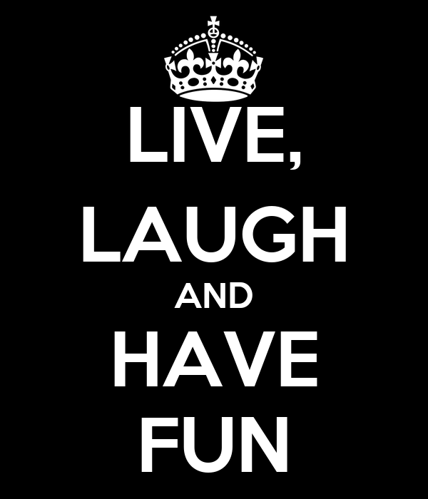 LIVE, LAUGH AND HAVE FUN