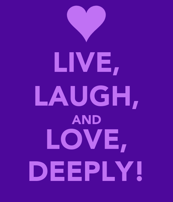 LIVE, LAUGH, AND LOVE, DEEPLY!