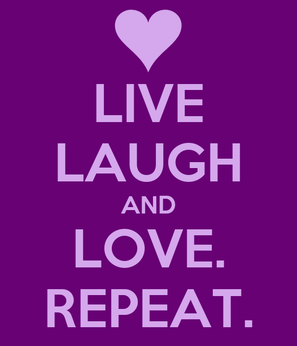LIVE LAUGH AND LOVE. REPEAT.