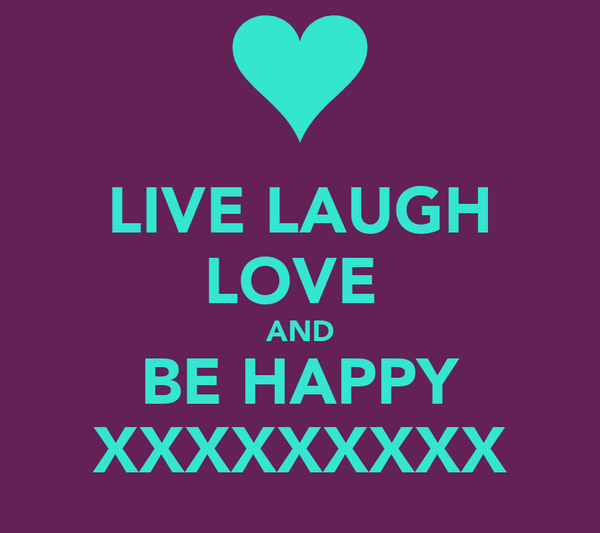 LIVE LAUGH LOVE  AND BE HAPPY XXXXXXXXX