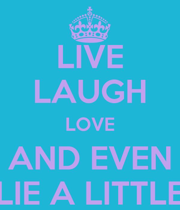 LIVE LAUGH LOVE AND EVEN LIE A LITTLE