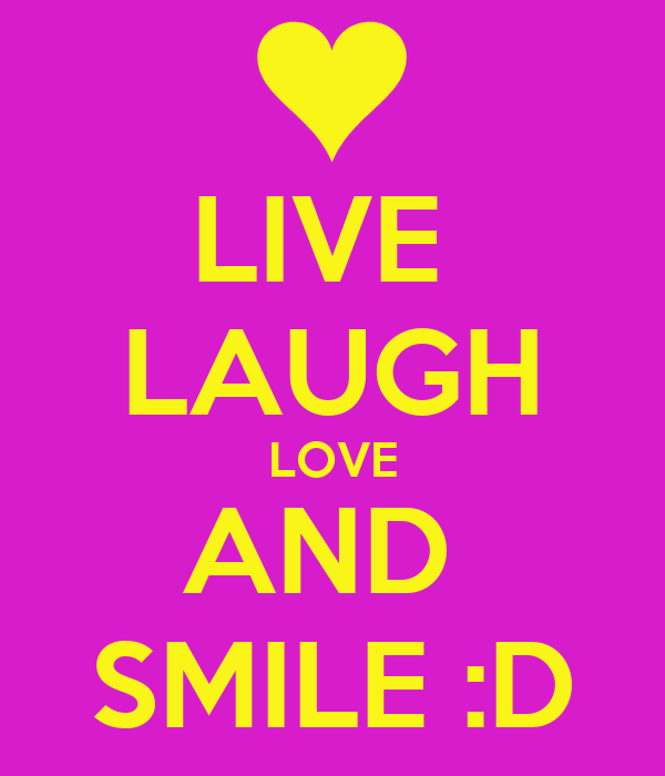 LIVE  LAUGH LOVE AND  SMILE :D