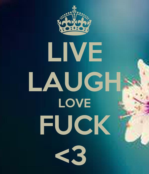LIVE LAUGH LOVE FUCK <3