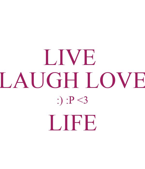 LIVE  LAUGH LOVE :) :P <3 LIFE