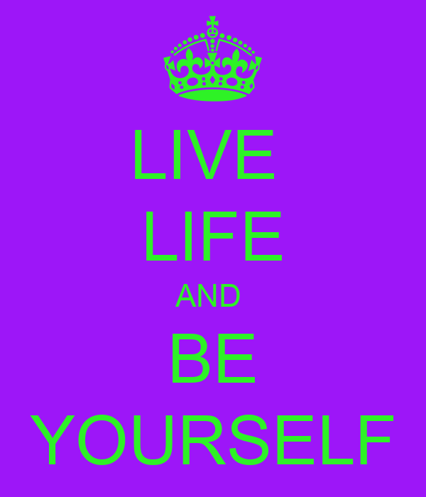 LIVE  LIFE AND  BE YOURSELF