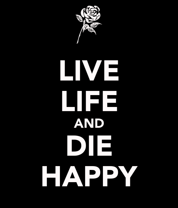 LIVE LIFE AND DIE HAPPY