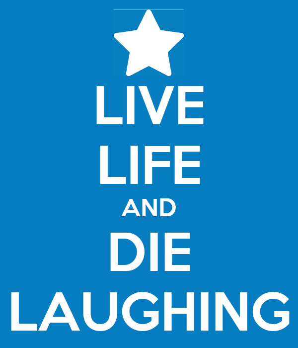 LIVE LIFE AND DIE LAUGHING
