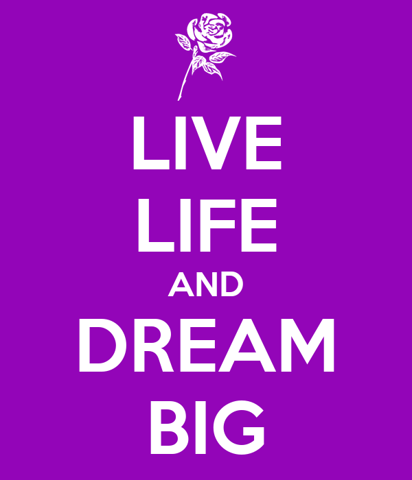 LIVE LIFE AND DREAM BIG