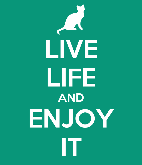 LIVE LIFE AND ENJOY IT