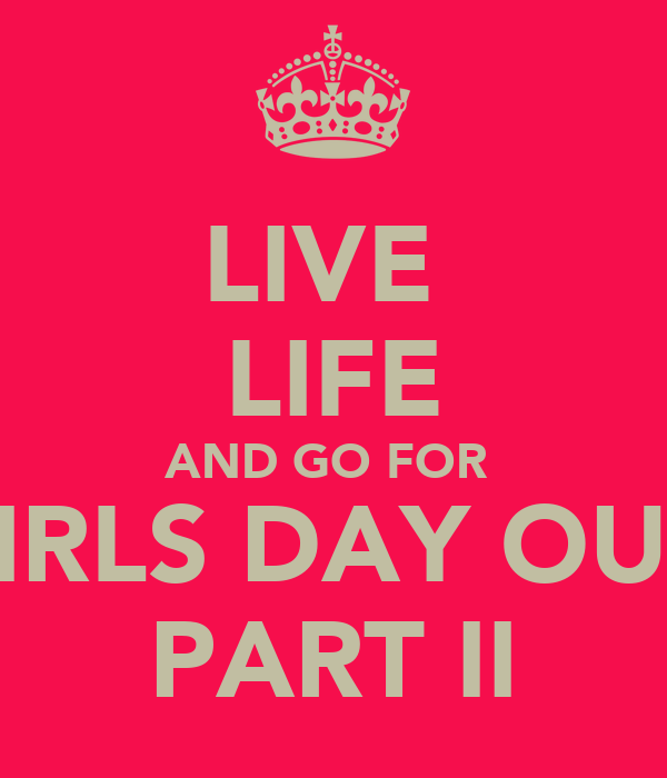 LIVE  LIFE AND GO FOR  GIRLS DAY OUT  PART II