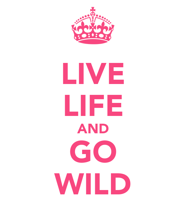 LIVE LIFE AND GO WILD