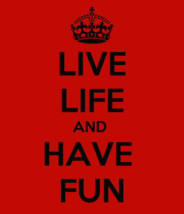 LIVE LIFE AND  HAVE  FUN