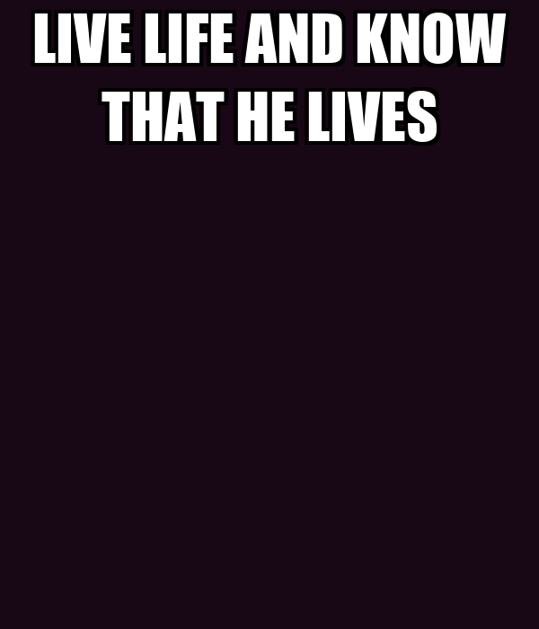 LIVE LIFE AND KNOW THAT HE LIVES
